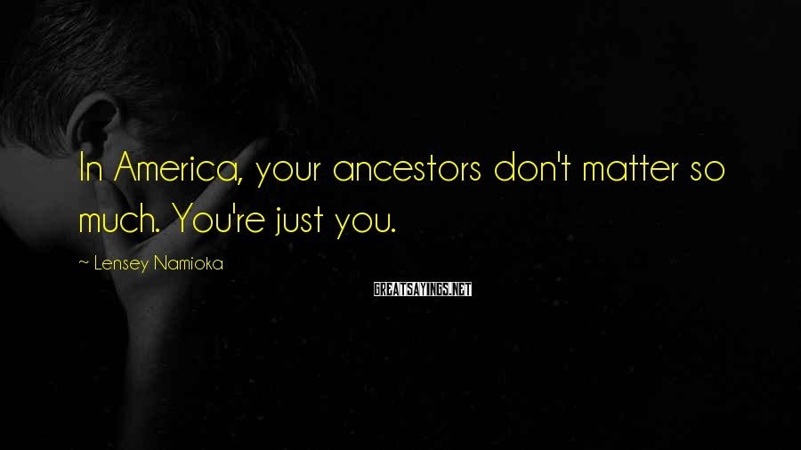 Lensey Namioka Sayings: In America, your ancestors don't matter so much. You're just you.