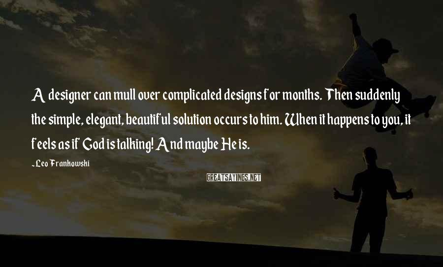 Leo Frankowski Sayings: A designer can mull over complicated designs for months. Then suddenly the simple, elegant, beautiful