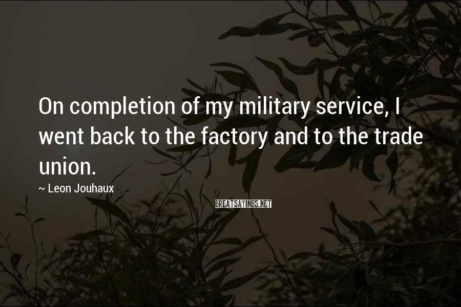 Leon Jouhaux Sayings: On completion of my military service, I went back to the factory and to the