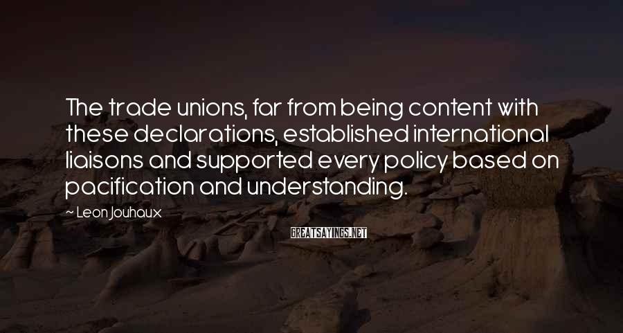 Leon Jouhaux Sayings: The trade unions, far from being content with these declarations, established international liaisons and supported