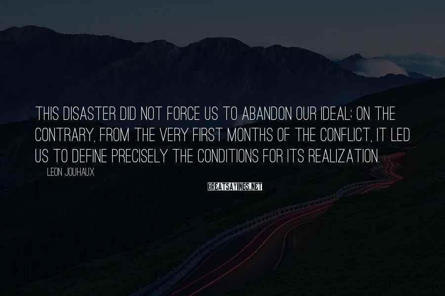 Leon Jouhaux Sayings: This disaster did not force us to abandon our ideal; on the contrary, from the
