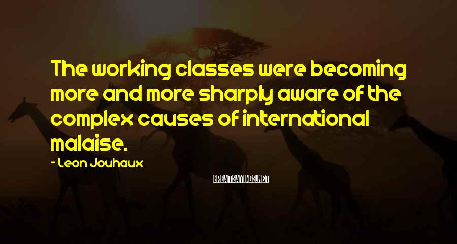 Leon Jouhaux Sayings: The working classes were becoming more and more sharply aware of the complex causes of