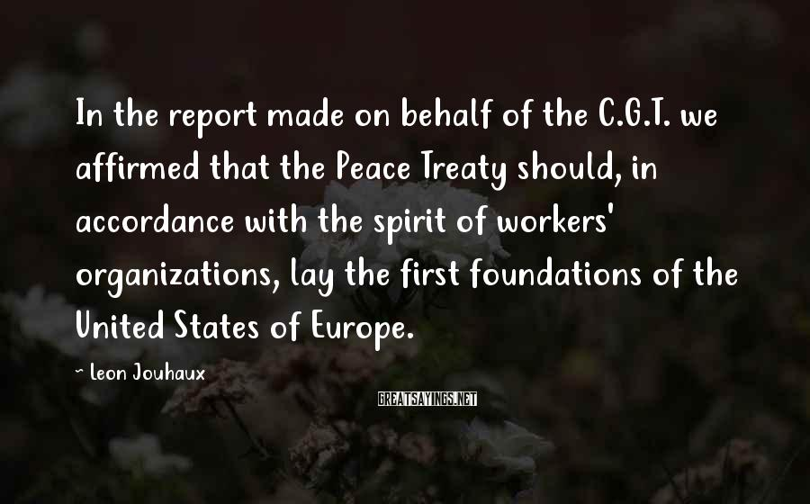 Leon Jouhaux Sayings: In the report made on behalf of the C.G.T. we affirmed that the Peace Treaty