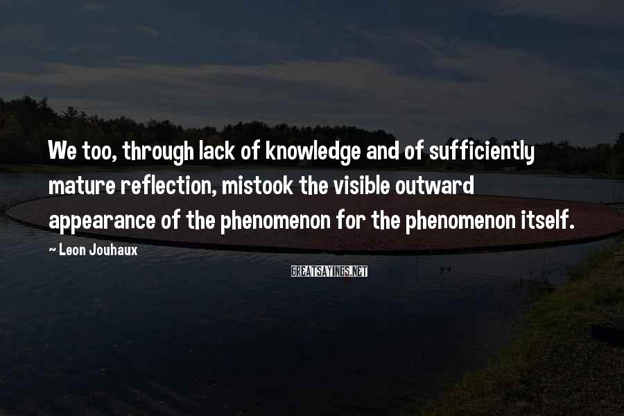 Leon Jouhaux Sayings: We too, through lack of knowledge and of sufficiently mature reflection, mistook the visible outward