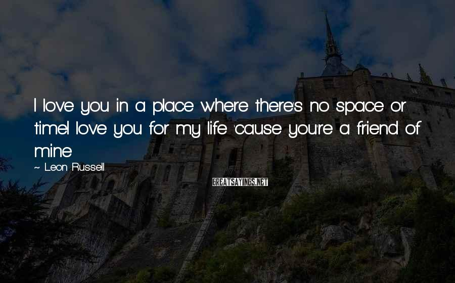 Leon Russell Sayings: I love you in a place where there's no space or timeI love you for