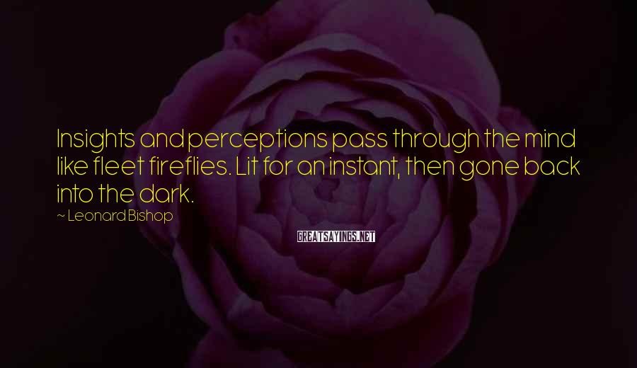 Leonard Bishop Sayings: Insights and perceptions pass through the mind like fleet fireflies. Lit for an instant, then