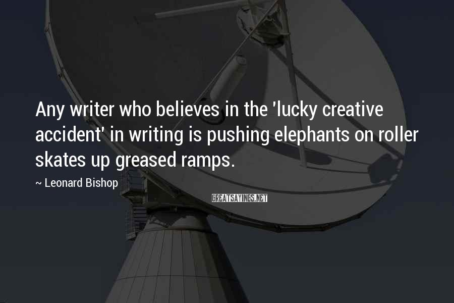Leonard Bishop Sayings: Any writer who believes in the 'lucky creative accident' in writing is pushing elephants on