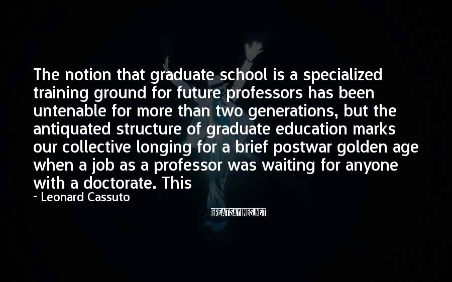 Leonard Cassuto Sayings: The notion that graduate school is a specialized training ground for future professors has been