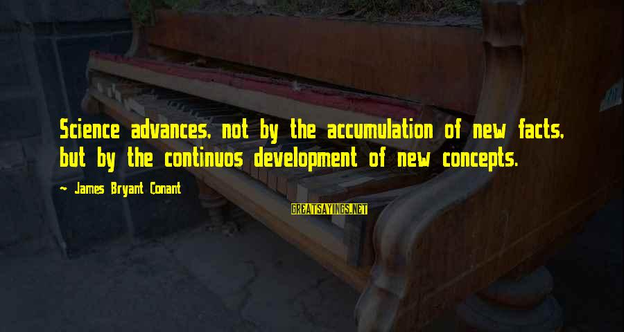 Leonard Misonne Sayings By James Bryant Conant: Science advances, not by the accumulation of new facts, but by the continuos development of