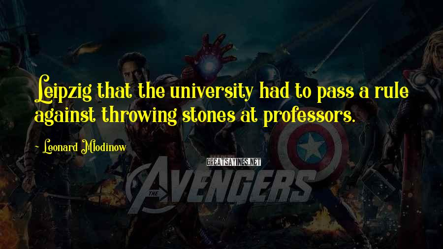 Leonard Mlodinow Sayings: Leipzig that the university had to pass a rule against throwing stones at professors.