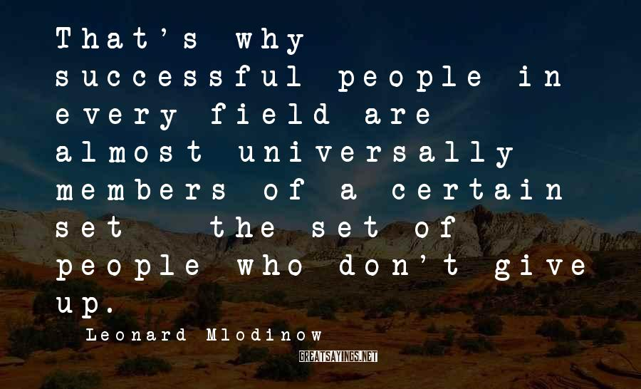 Leonard Mlodinow Sayings: That's why successful people in every field are almost universally members of a certain set
