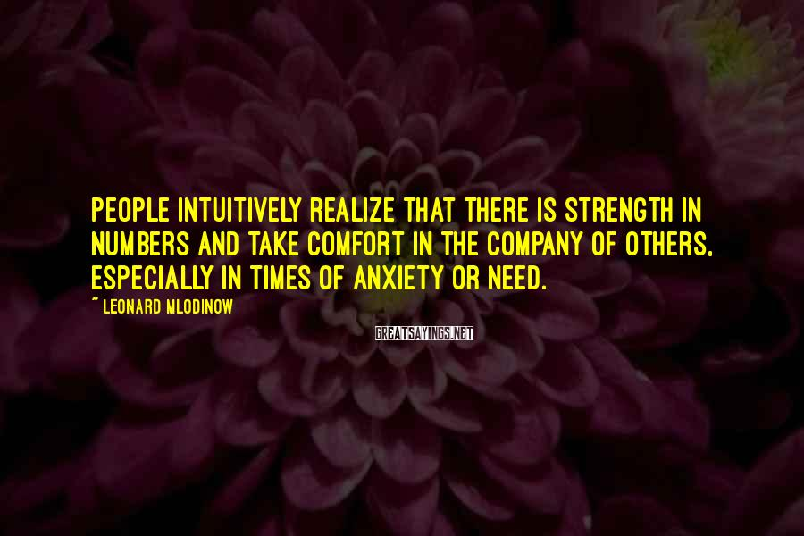 Leonard Mlodinow Sayings: People intuitively realize that there is strength in numbers and take comfort in the company