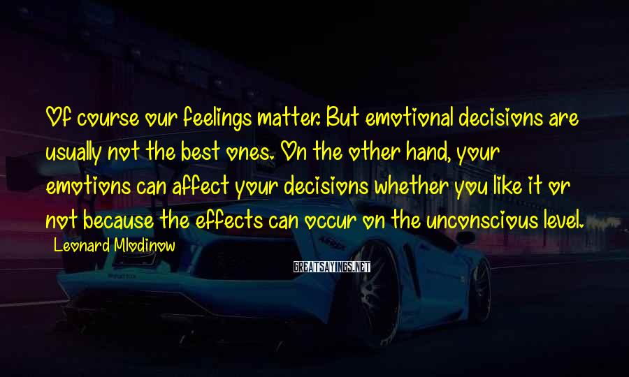 Leonard Mlodinow Sayings: Of course our feelings matter. But emotional decisions are usually not the best ones. On