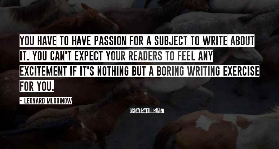 Leonard Mlodinow Sayings: You have to have passion for a subject to write about it. You can't expect