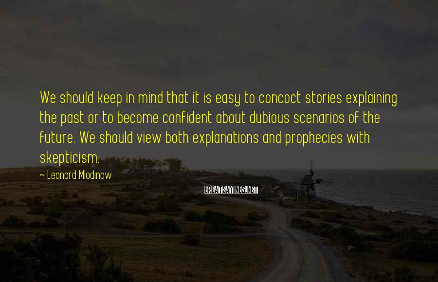 Leonard Mlodinow Sayings: We should keep in mind that it is easy to concoct stories explaining the past