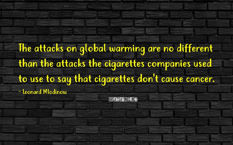 Leonard Mlodinow Sayings: The attacks on global warming are no different than the attacks the cigarettes companies used