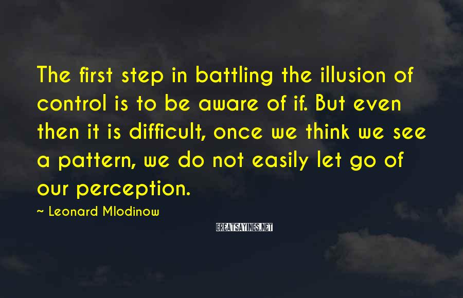 Leonard Mlodinow Sayings: The first step in battling the illusion of control is to be aware of if.