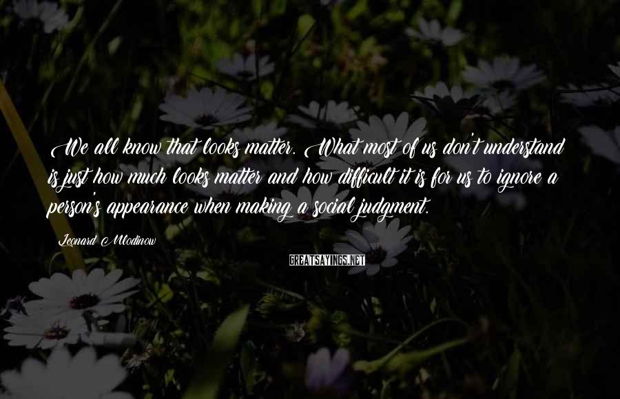 Leonard Mlodinow Sayings: We all know that looks matter. What most of us don't understand is just how