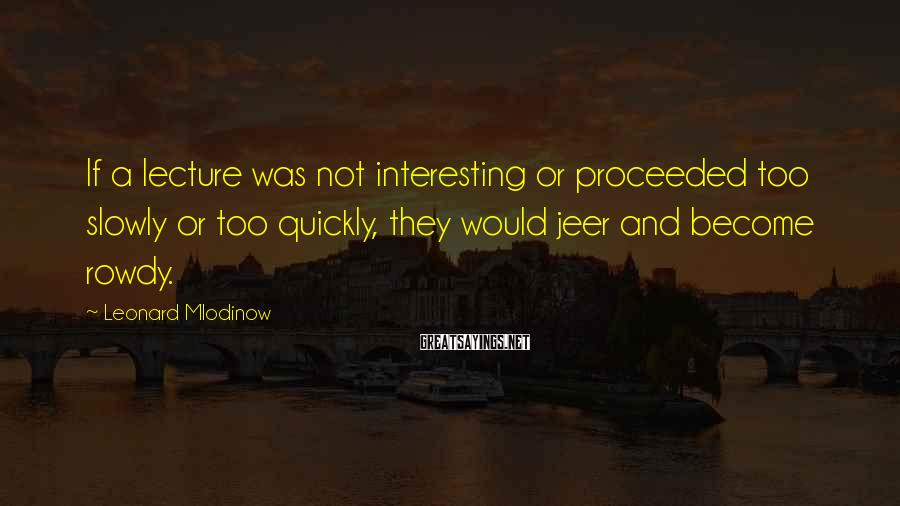 Leonard Mlodinow Sayings: If a lecture was not interesting or proceeded too slowly or too quickly, they would