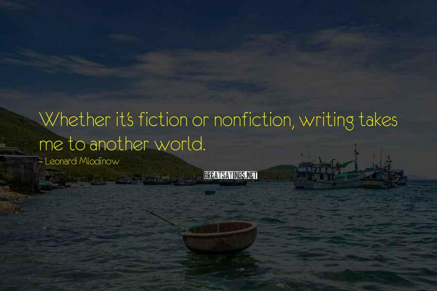 Leonard Mlodinow Sayings: Whether it's fiction or nonfiction, writing takes me to another world.