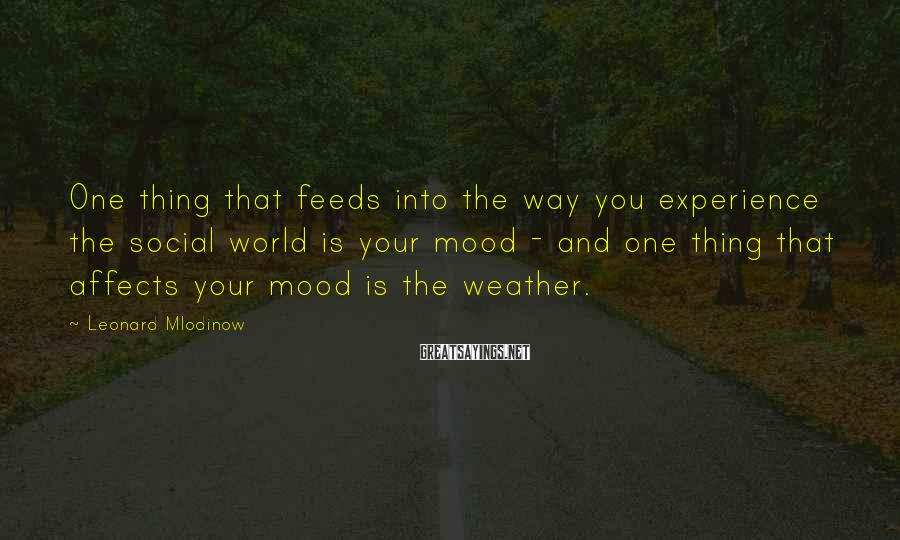 Leonard Mlodinow Sayings: One thing that feeds into the way you experience the social world is your mood