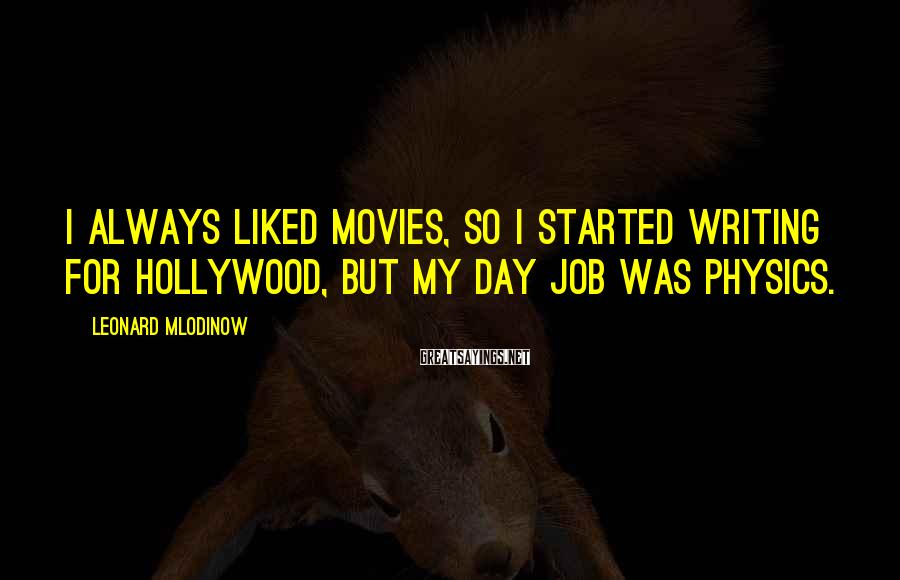 Leonard Mlodinow Sayings: I always liked movies, so I started writing for Hollywood, but my day job was