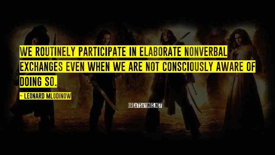 Leonard Mlodinow Sayings: We routinely participate in elaborate nonverbal exchanges even when we are not consciously aware of