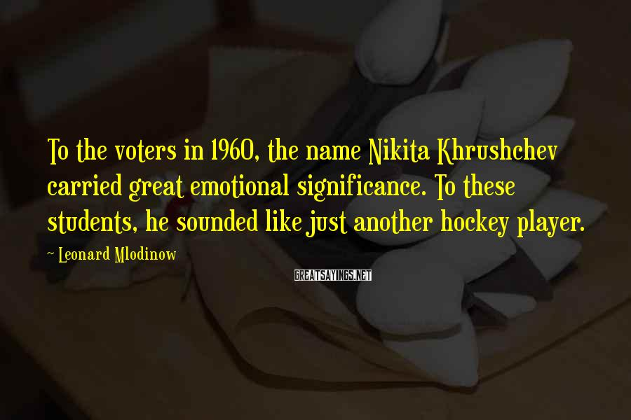 Leonard Mlodinow Sayings: To the voters in 1960, the name Nikita Khrushchev carried great emotional significance. To these