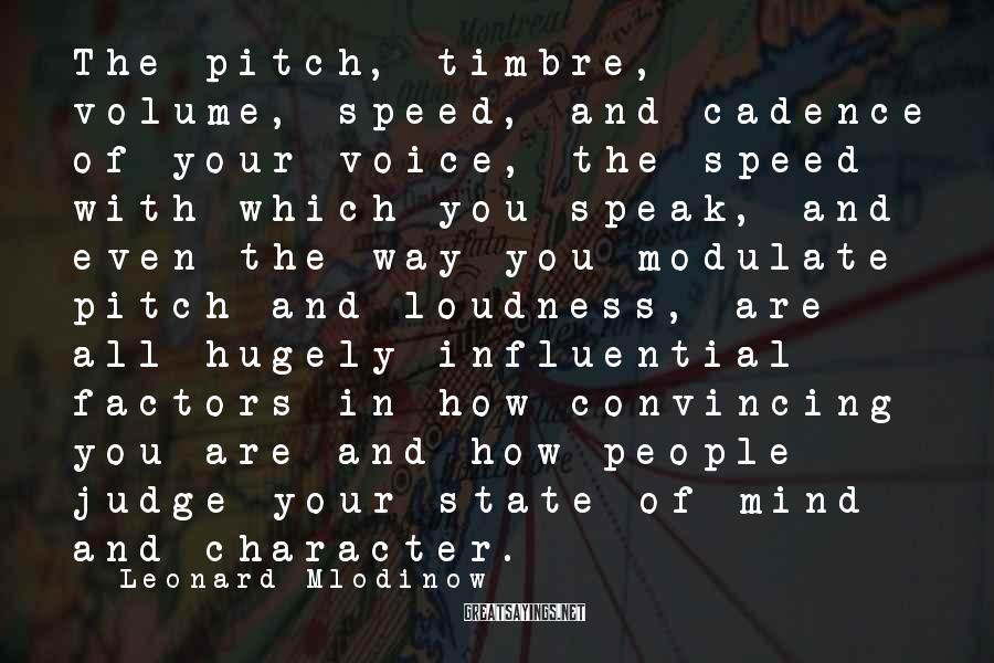 Leonard Mlodinow Sayings: The pitch, timbre, volume, speed, and cadence of your voice, the speed with which you