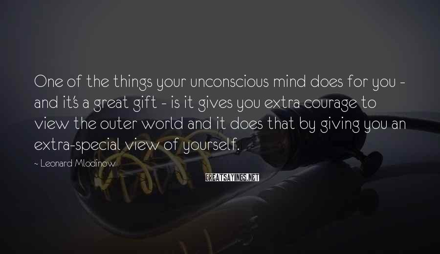 Leonard Mlodinow Sayings: One of the things your unconscious mind does for you - and it's a great