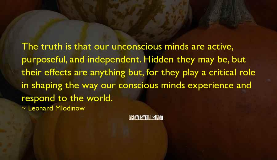 Leonard Mlodinow Sayings: The truth is that our unconscious minds are active, purposeful, and independent. Hidden they may