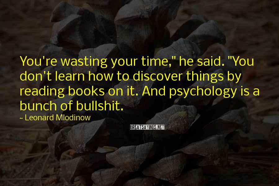 """Leonard Mlodinow Sayings: You're wasting your time,"""" he said. """"You don't learn how to discover things by reading"""