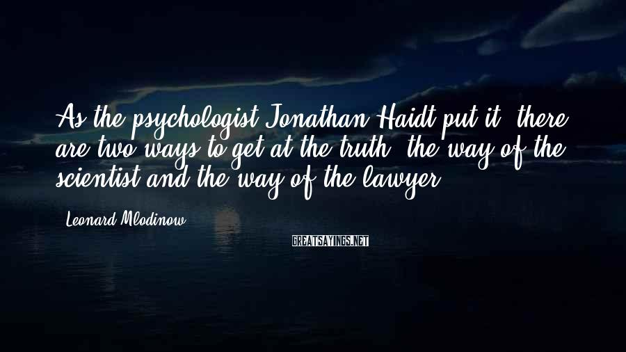 Leonard Mlodinow Sayings: As the psychologist Jonathan Haidt put it, there are two ways to get at the