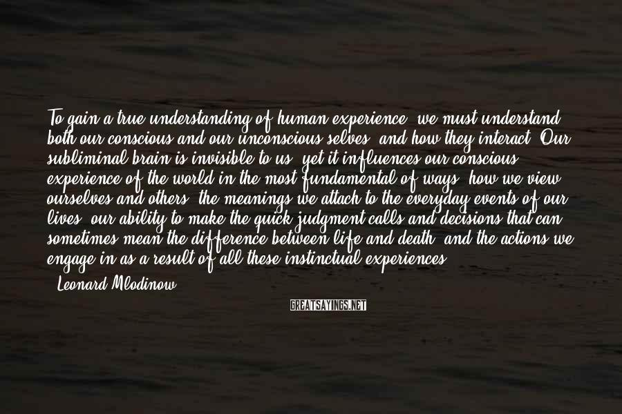 Leonard Mlodinow Sayings: To gain a true understanding of human experience, we must understand both our conscious and