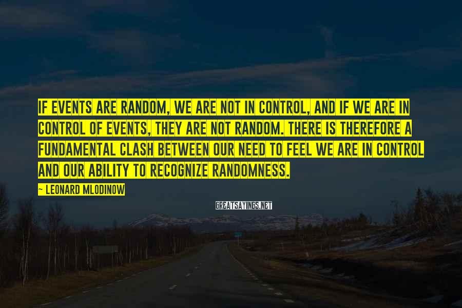 Leonard Mlodinow Sayings: if events are random, we are not in control, and if we are in control