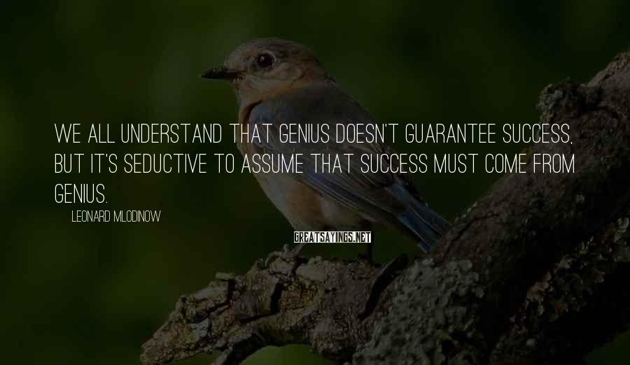Leonard Mlodinow Sayings: We all understand that genius doesn't guarantee success, but it's seductive to assume that success