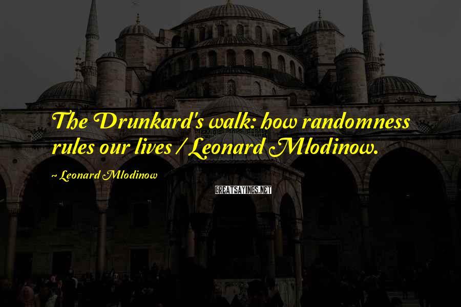 Leonard Mlodinow Sayings: The Drunkard's walk: how randomness rules our lives / Leonard Mlodinow.