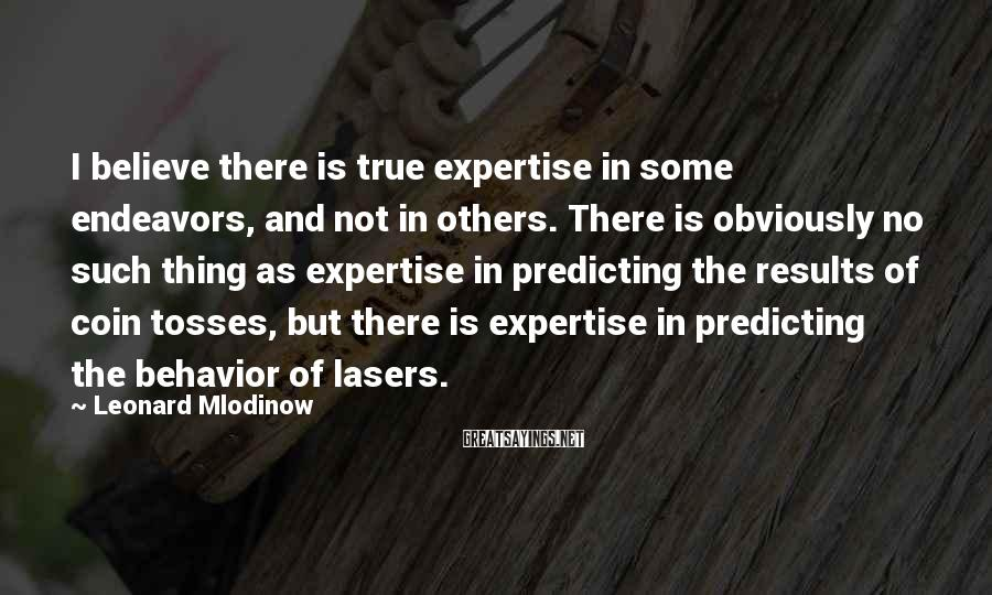 Leonard Mlodinow Sayings: I believe there is true expertise in some endeavors, and not in others. There is