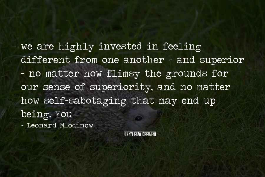 Leonard Mlodinow Sayings: we are highly invested in feeling different from one another - and superior - no