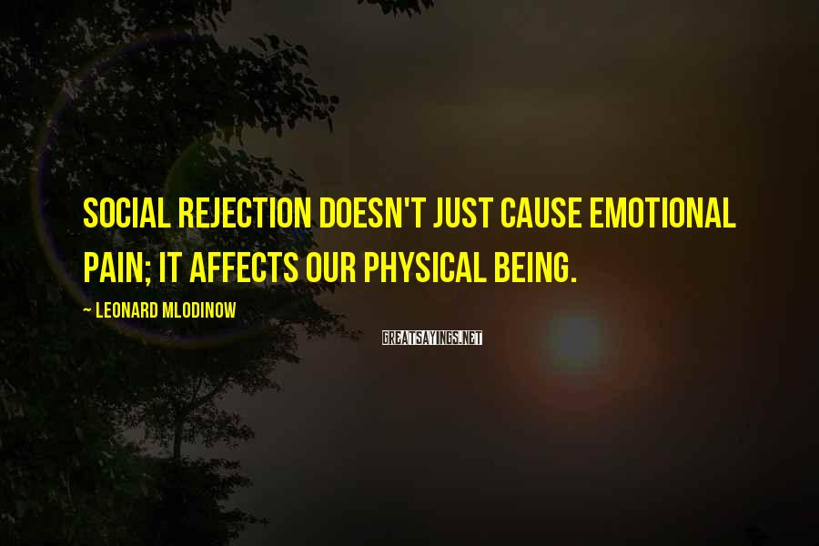 Leonard Mlodinow Sayings: Social rejection doesn't just cause emotional pain; it affects our physical being.