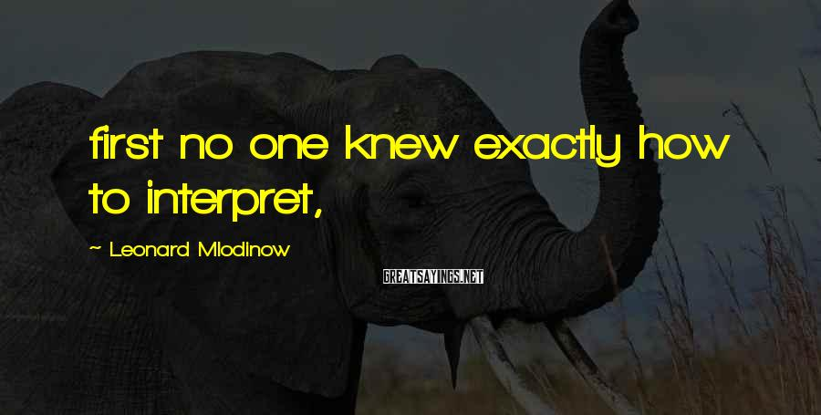 Leonard Mlodinow Sayings: first no one knew exactly how to interpret,