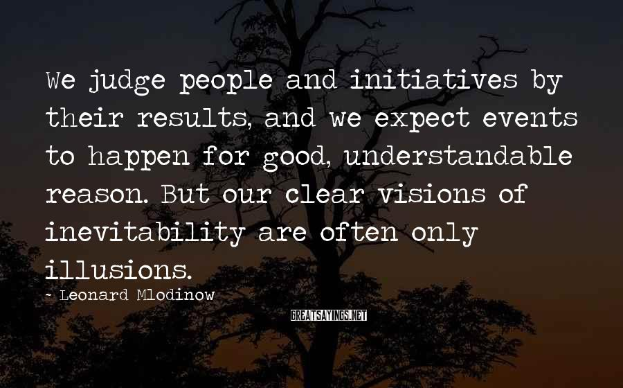 Leonard Mlodinow Sayings: We judge people and initiatives by their results, and we expect events to happen for