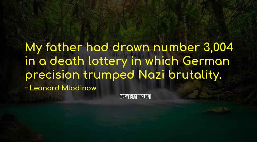 Leonard Mlodinow Sayings: My father had drawn number 3,004 in a death lottery in which German precision trumped