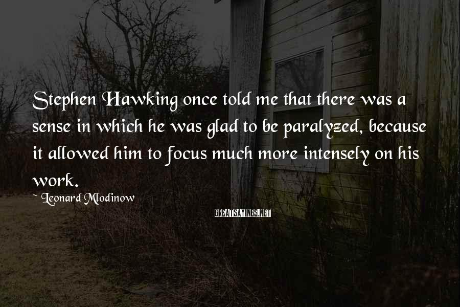 Leonard Mlodinow Sayings: Stephen Hawking once told me that there was a sense in which he was glad