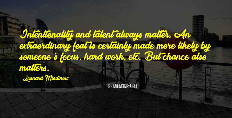 Leonard Mlodinow Sayings: Intentionality and talent always matter. An extraordinary feat is certainly made more likely by someone's