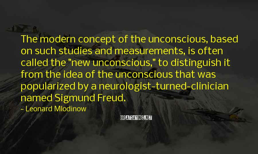 Leonard Mlodinow Sayings: The modern concept of the unconscious, based on such studies and measurements, is often called