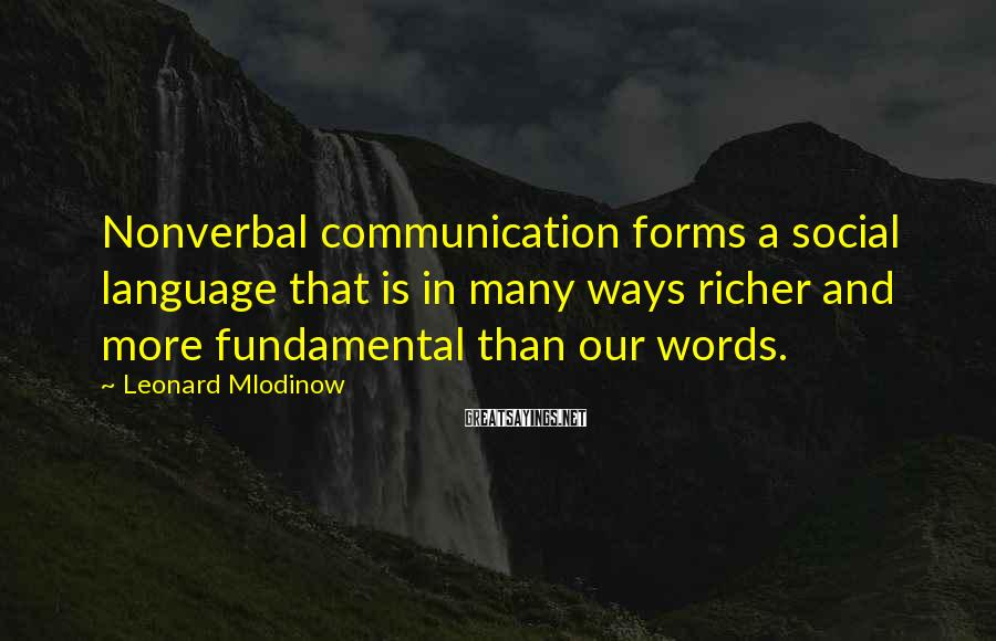 Leonard Mlodinow Sayings: Nonverbal communication forms a social language that is in many ways richer and more fundamental