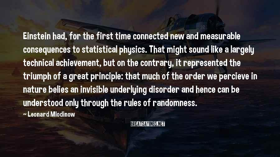 Leonard Mlodinow Sayings: Einstein had, for the first time connected new and measurable consequences to statistical physics. That