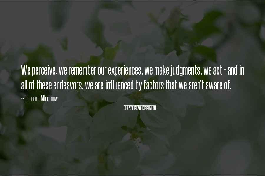 Leonard Mlodinow Sayings: We perceive, we remember our experiences, we make judgments, we act - and in all