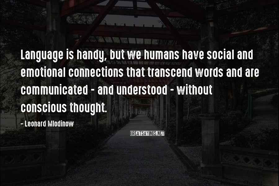 Leonard Mlodinow Sayings: Language is handy, but we humans have social and emotional connections that transcend words and